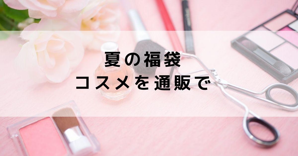 【2021】夏の福袋コスメをオンラインショップ通販で!おすすめ